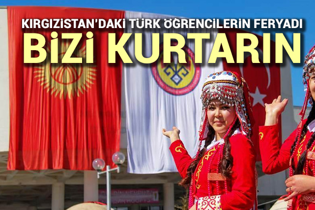 Kırgızistan'daki Türk öğrencilerin feryadı: Bizi kurtarın