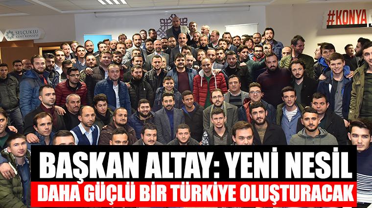 Başkan Altay: Yeni Nesil Daha Güçlü Bir Türkiye Oluşturacak